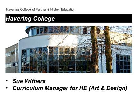 Havering College of Further & Higher Education Havering College Sue Withers Curriculum Manager for HE (Art & Design)