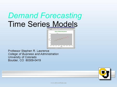 Demand Forecasting: Time Series Models Professor Stephen R. Lawrence College of Business and Administration University of Colorado Boulder, CO 80309-0419.