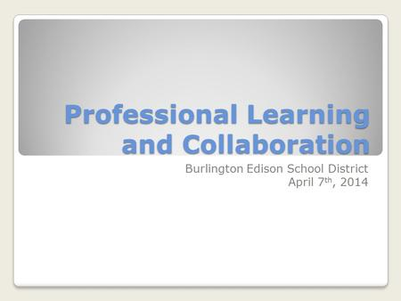Professional Learning and Collaboration Burlington Edison School District April 7 th, 2014.