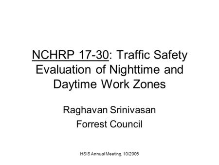 HSIS Annual Meeting, 10/2006 NCHRP 17-30: Traffic Safety Evaluation of Nighttime and Daytime Work Zones Raghavan Srinivasan Forrest Council.