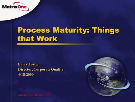 Www.matrixone.com Process Maturity: Things that Work Barry Foster Director, Corporate Quality 4/18/2000 Barry Foster Director, Corporate Quality 4/18/2000.