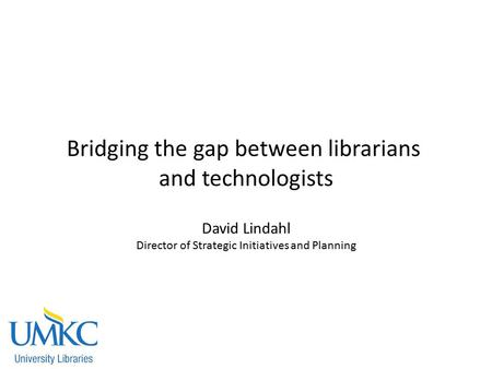 Bridging the gap between librarians and technologists David Lindahl Director of Strategic Initiatives and Planning.