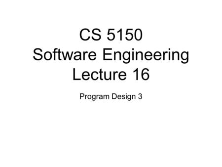 CS 5150 Software Engineering Lecture 16 Program Design 3.