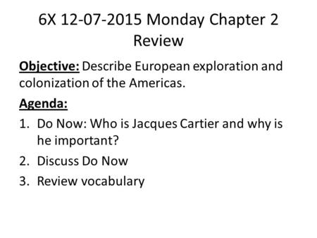 6X 12-07-2015 Monday Chapter 2 Review Objective: Describe European exploration and colonization of the Americas. Agenda: 1.Do Now: Who is Jacques Cartier.