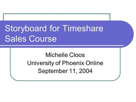 Storyboard for Timeshare Sales Course Michelle Cloos University of Phoenix Online September 11, 2004.