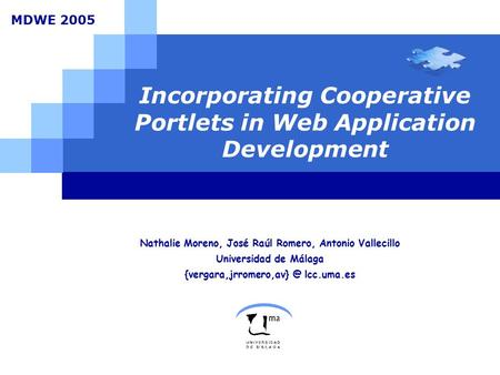 Incorporating Cooperative Portlets in Web Application Development Nathalie Moreno, José Raúl Romero, Antonio Vallecillo Universidad de Málaga {vergara,jrromero,av}