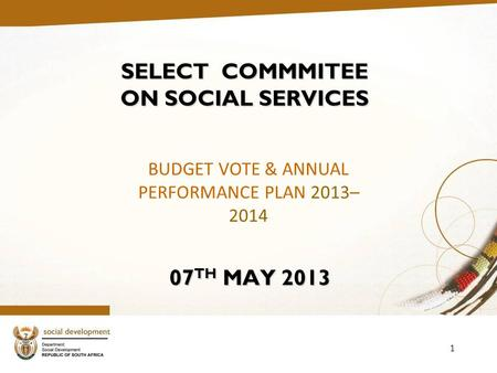 1 SELECT COMMMITEE ON SOCIAL SERVICES 07 TH MAY 2013 BUDGET VOTE & ANNUAL PERFORMANCE PLAN 2013– 2014.