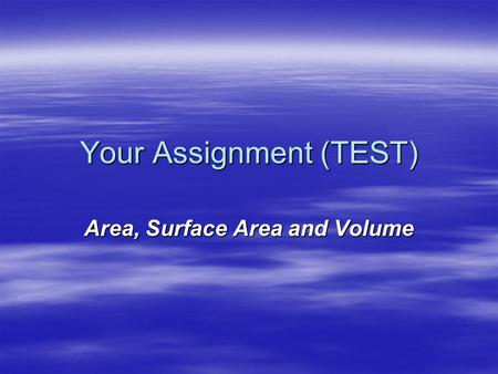Your Assignment (TEST) Area, Surface Area and Volume.