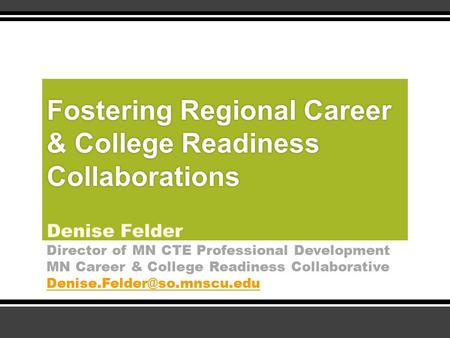Fostering Regional Career & College Readiness Collaborations Denise Felder Director of MN CTE Professional Development MN Career & College Readiness Collaborative.