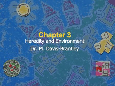 Chapter 3 Heredity and Environment Dr. M. Davis-Brantley.