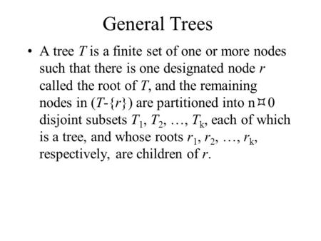 General Trees A tree T is a finite set of one or more nodes such that there is one designated node r called the root of T, and the remaining nodes in (T-{r})