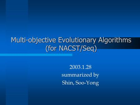 Multi-objective Evolutionary Algorithms (for NACST/Seq) 2003.1.28 summarized by Shin, Soo-Yong.