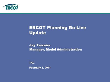 February 3, 2011 TAC ERCOT Planning Go-Live Update Jay Teixeira Manager, Model Administration.