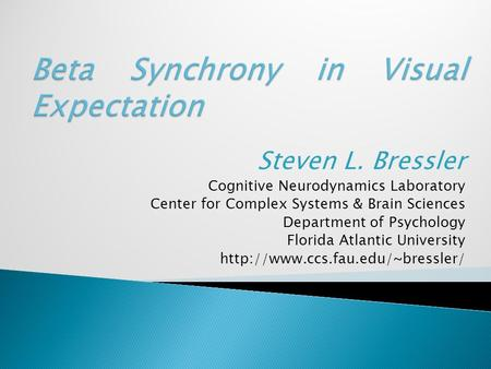 Steven L. Bressler Cognitive Neurodynamics Laboratory Center for Complex Systems & Brain Sciences Department of Psychology Florida Atlantic University.