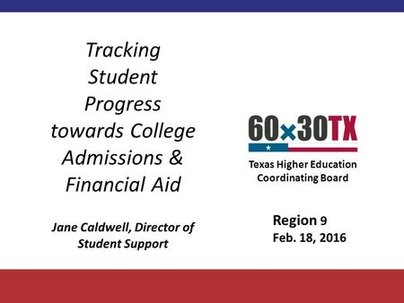 Texas Higher Education Coordinating Board Tracking Student Progress towards College Admissions & Financial Aid Jane Caldwell, Director of Student Support.