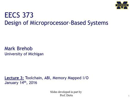 1 EECS 373 Design of Microprocessor-Based Systems Mark Brehob University of Michigan Lecture 3: Toolchain, ABI, Memory Mapped I/O January 14 th, 2016 Slides.