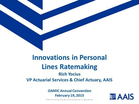© 2014 by American Association of Insurance Services. All rights reserved. Innovations in Personal Lines Ratemaking Rich Yocius VP Actuarial Services &