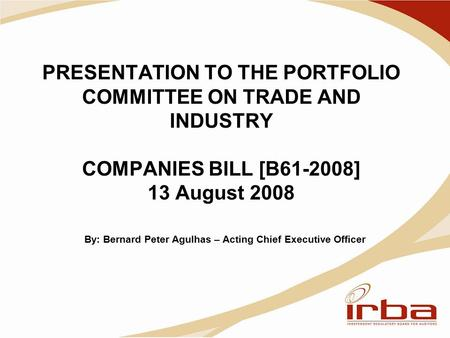 PRESENTATION TO THE PORTFOLIO COMMITTEE ON TRADE AND INDUSTRY COMPANIES BILL [B61-2008] 13 August 2008 By: Bernard Peter Agulhas – Acting Chief Executive.
