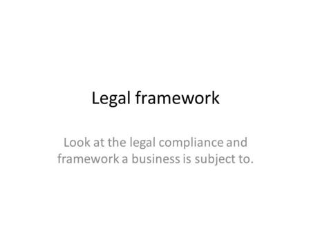 Legal framework Look at the legal compliance and framework a business is subject to.