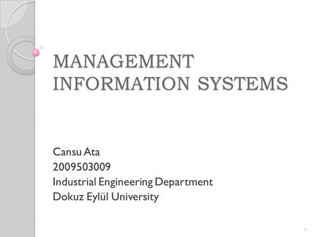 MANAGEMENT INFORMATION SYSTEMS Cansu Ata 2009503009 Industrial Engineering Department Dokuz Eylül University 1.