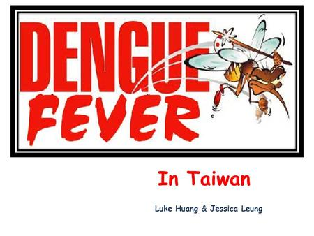In Taiwan Luke Huang & Jessica Leung. Dengue is a tropical febrile disease.