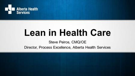Steve Peirce, CMQ/OE Director, Process Excellence, Alberta Health Services Lean in Health Care.