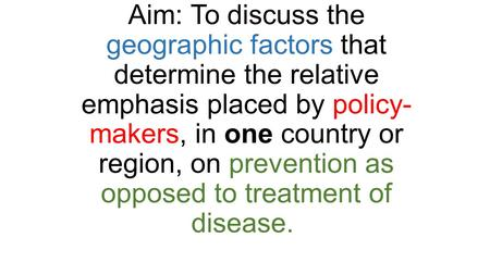 Aim: To discuss the geographic factors that determine the relative emphasis placed by policy- makers, in one country or region, on prevention as opposed.