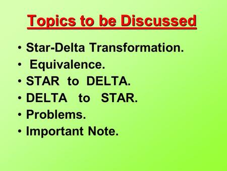 Topics to be Discussed Star-Delta Transformation. Equivalence. STAR to DELTA. DELTA to STAR. Problems. Important Note.