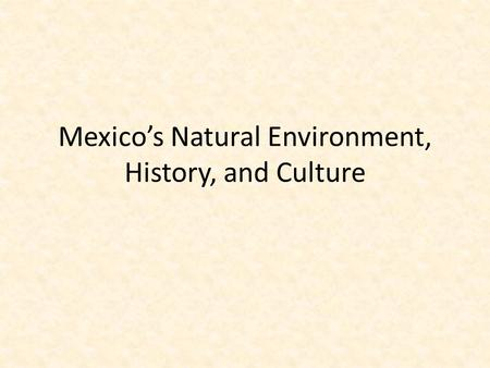Mexico's Natural Environment, History, and Culture.