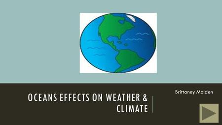OCEANS EFFECTS ON WEATHER & CLIMATE Brittaney Molden.