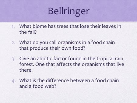Bellringer 1.What biome has trees that lose their leaves in the fall? 2.What do you call organisms in a food chain that produce their own food? 3.Give.