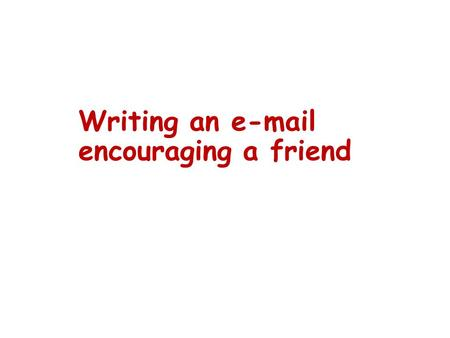 Writing an e-mail encouraging a friend. The outline : Part One: Part Two: Part Three: Writing an e-mail encouraging a friend find the problem; show sympathy.