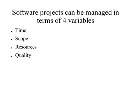 Software projects can be managed in terms of 4 variables ● Time ● Scope ● Resources ● Quality.