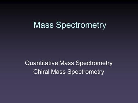 Mass Spectrometry Quantitative Mass Spectrometry Chiral Mass Spectrometry.