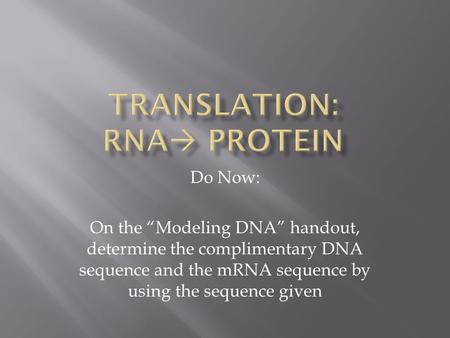 "Do Now: On the ""Modeling DNA"" handout, determine the complimentary DNA sequence and the mRNA sequence by using the sequence given."
