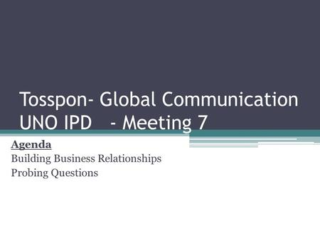 Tosspon- Global Communication UNO IPD - Meeting 7 Agenda Building Business Relationships Probing Questions.