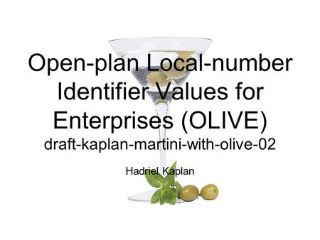Open-plan Local-number Identifier Values for Enterprises (OLIVE) draft-kaplan-martini-with-olive-02 Hadriel Kaplan.