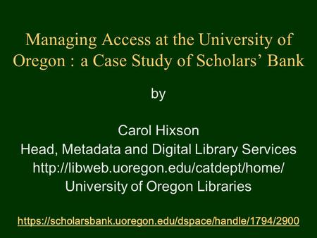 Managing Access at the University of Oregon : a Case Study of Scholars' Bank by Carol Hixson Head, Metadata and Digital Library Services