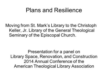 Plans and Resilience Moving from St. Mark's Library to the Christoph Keller, Jr. Library of the General Theological Seminary of the Episcopal Church. Presentation.