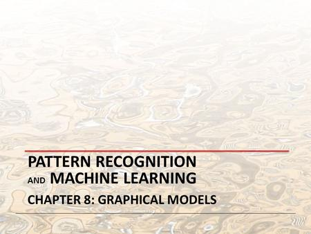 PATTERN RECOGNITION AND MACHINE LEARNING CHAPTER 8: GRAPHICAL MODELS.