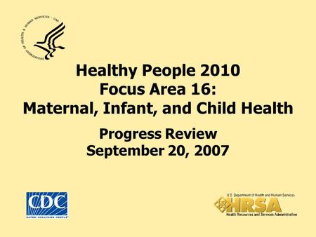 Healthy People 2010 Focus Area 16: Maternal, Infant, and Child Health Progress Review September 20, 2007.