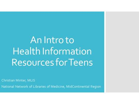 An Intro to Health Information Resources for Teens Christian Minter, MLIS National Network of Libraries of Medicine, MidContinental Region.