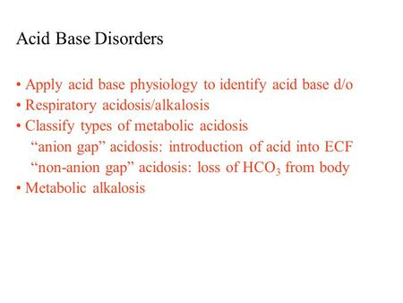 "Acid Base Disorders Apply acid base physiology to identify acid base d/o Respiratory acidosis/alkalosis Classify types of metabolic acidosis ""anion gap"""