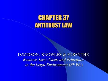 CHAPTER 37 ANTITRUST LAW DAVIDSON, KNOWLES & FORSYTHE Business Law: Cases and Principles in the Legal Environment (8 th Ed.)