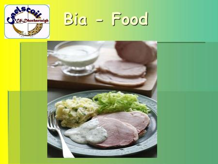Bia - Food. In Celtic times …  Corn (oats, barley, wheat, and rye) and milk were the staple diet  Dinner was centred around roasting spits and was characterized.