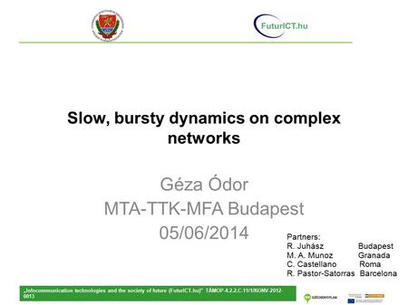 "Slow, bursty dynamics on complex networks Géza Ódor MTA-TTK-MFA Budapest 05/06/2014 ""Infocommunication technologies and the society of future (FuturICT.hu)"""