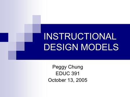 INSTRUCTIONAL DESIGN MODELS Peggy Chung EDUC 391 October 13, 2005.