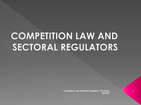 5/6/2008 1 Competition Law & Sector Regulators: By Kanyi.