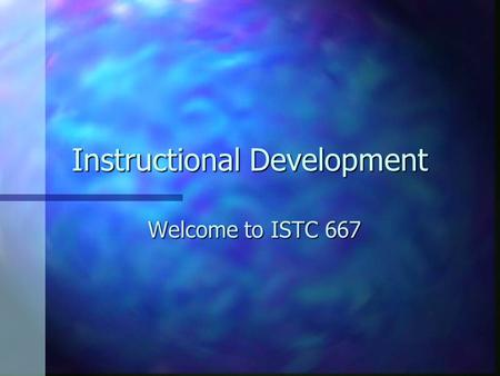 Instructional Development Welcome to ISTC 667. Instruction n What makes it successful? n Considerations?