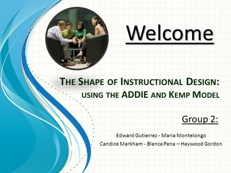 T HE S HAPE OF I NSTRUCTIONAL D ESIGN : USING THE ADDIE AND K EMP M ODEL Group 2: Welcome Edward Gutierrez - Maria Montelongo Candice Markham - Blanca.